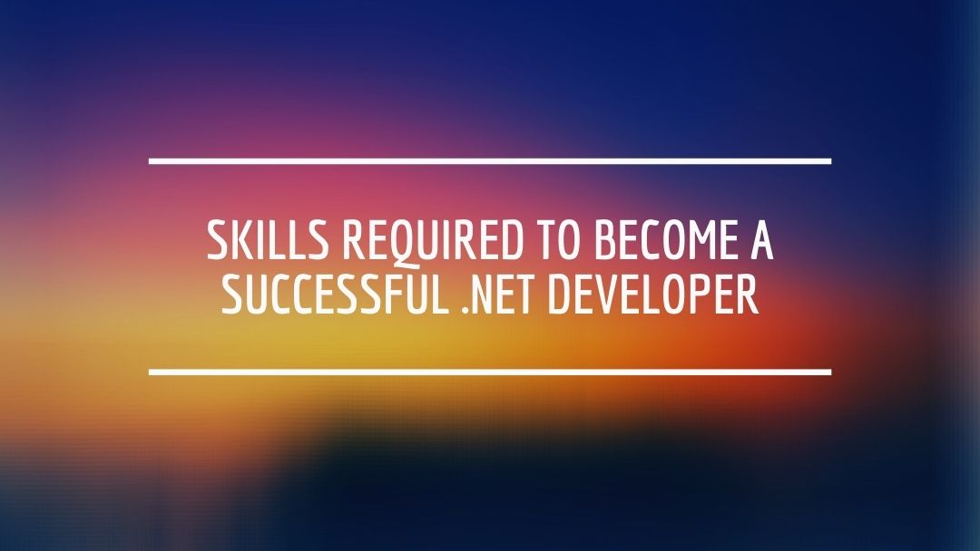 Skills required to become a successful .Net developer